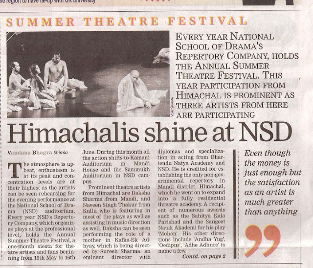 "Annual Summer Theatre Festival at NSD: Himachalis shine on stage: Shimla, Vandana Bhagra Photo credits: VJ SharmaThe atmosphere is upbeat, enthusiasm is at its peak and concentration levels are at their highest as the artists can be seen rehearsing for the evening's performance at the National School of Drama (NSD) auditorium. Every year NSD's Repertory Company, which organizes plays at the professional level, holds the Annual Summer Theatre Festival, a one month siesta for theatre artists and fans beginning 19th May to 16th June. During this month all the action shifts to Kamani Auditorium in Mandi House and the Sammukh Auditorium in NSD campus. Eight plays to be showcased. (BOX ITEM)1. Baanbhatt ki Atmakatha (19th - 22nd May 2011); 2. Ram Nam Satya Hai (23rd - 26th May 2011); 3. Little Big Tragedies (27th - 29th May 2011); 4. Comrade Kunbhakaran (30th May - 2nd June 2011); 5. Blood Wedding (3rd - 5th June 2011); 6. Jaat na Poochho Sadhu ki (6th - 9th June 2011); 7. Begum ka Takiya (10th - 12th June 2011); . Kafka - Ek Adhyay (13th - 16th June 2011). Prominent theatres artists from Himachal are Daksha Sharma from Mandi, and Naveen Singh Thakur from Kullu who is featuring in most of the plays as well as assisting in music direction as well. Daksha can be seen performing the role of a mother in Kafka-Ek Adhyay, which is being directed by Suresh Sharma, an eminent director with diplomas and specialization in acting from Bhartendu Natya Academy and NSD. He is credited for establishing the only non-governmental repertory in Mandi district, Himachal, which he went on to expand into a fully residential threatre academy. A recipient of numerous awards such as the Sahitya Kala Parishad and the Sangeet Natak Akademi for his play 'Mohan', and his other directions include 'Andha Yug', 'Oedipus', 'Adhe Adhure' to name a few. Kafka is seen as a psychologically complex character whose life inspired the director to study him and bring together his memoirs - in form of letters to his father - to understand his views on art, lierature, theatre, cinema and youth. Based onthese letters his reactions and views on different topics are analyzed.Daksha has had quite an interesting stint at theatre as after beginning with the Himachal Culture Research Forum Theatre Academy in Mandi, she moved to Delhi in mid-2000. She joined the Shriram Centre of Performing Arts and worked with them as a professional artist until 2003. It was in 2004 that she joined the NSD Repertory Company and never looked back. She not only pursued a career in theatre but got into other aspects of production and assisted quite a few costume designers. With a passion to perform she took every challenge in stride and says, ""my experience of working in NSD and Mandi are quite different. In Mandi, there is not much of professionalism as commitment towards theatre is not serious and secondly there is no professional academy or a government sponsored repertory company"". Despite the fact that her six year tenure with the NSD RC is over she continue to work as a freelancer asreplacement for roles is yet to be found. She add, 'One day I definitely plan to start my own group and since my hsband too is in the NSD RC I hope that with the support and encouragement of my family I will try to achieve what I have dreamt of"".With immense experience and a professional degree in music Naveen Singh Thakur has been able to make quite a mark at NSD which is also evident from the fact that he is featuring in almost all the plays being performed during the summer of 2011. After his graduation from Kullu and a keen interest in theatre Naveen moved to Himachal Pradesh University to pursue a degree in music. And with his passion to work as an artist he headed to Delhi and joined the Shriram Centre for two years until 2003. His hunger for learning different aspects of theatre, such as production, design and music took him to the Chandigarh Department of Indian Theatre, Punjab University where he studied for another two years and then finally in 2005 he joined the NSD RC. Naveen says, ""I had no choie but to join the NSD as despite the fact that efforts were made to work professionally in Himachal, I did not get that kind of support the Himachal government or the Language, Arts & Cultural Department. Even though the remuneration received atNSD is just enough to survive but the satisfaction received as an artist is much greater than anything. My passion is work, work and work and my dedication has lead me to not only just perform but help in production and assist music directors as well"". Since Naveen can be seen performing in plays like 'Little Big Tragedies' directed by Ovlyakuli Khodjakuli, which keeps the sin count of humans through a process of development, 'Comrade Kunbhakaran' by Mohit Takalkar, a story of survival, extreme poverty and people which is perfectly performed and 'Begum ka Takiya' by Ranjit Kapoor, which talks about the wheel of time, he has a very hectic schedule of rehearsals and then evening performances.  Rajesh Sharma, fondly known as Raja, from Kullu is now a regular with the NSD.His first stint with theatre came when a workshop was conducted by NSD in Shimla in 1985 and then he joined the drama school in 1987. Since then he has been on a road trip pursuing what he loves the most, did a fellowship at NSD in 1990, worked for some time in Kullu and Mandi, then again moved to Delhi and worked with the Shriram Repertory Company, took few training classes for budding artist, worked as a faculty member as assigned by the NSD and now he is working as a freelancer with the NSD. He too has faced with a dismal scenario of trying to work in Himachal as promises made were not kept and since there was no support from anywhere he was forced to live in Delhi and achieve his dreams. ""My future plans do include working in Kullu and at present I am working on a few stories and adapting them into plays. There is lots of talent in Himachal but there are no right opportunities and avenues to nurture those artists. Only if the tate government takes initiative such as creating a repertory company can theate flourish in Himachal"". Theatre is becoming a popular means of entertainment not only for those performing but also for those who take a well deserved break from watching the movies. Of late in Shimla too we can now see regular performances but on a much smaller scale than the NSD, but future always hold a promise of better opportunities and hoping that the scenario will improve we may see Himachal's own theatre repertory company one day."