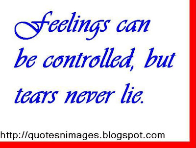 Feelings can be controlled, but tears never lie.