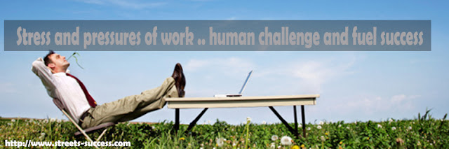 Stress and pressures of work .. human challenge and fuel success