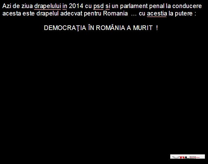 Azi de ziua drapelului in 2014 cu psd si un parlament penal la conducere acesta este drapelul adecvat pentru Romania  … cu acestia la putere :                                             DEMOCRAŢIA ÎN ROM NIA A MURIT  !