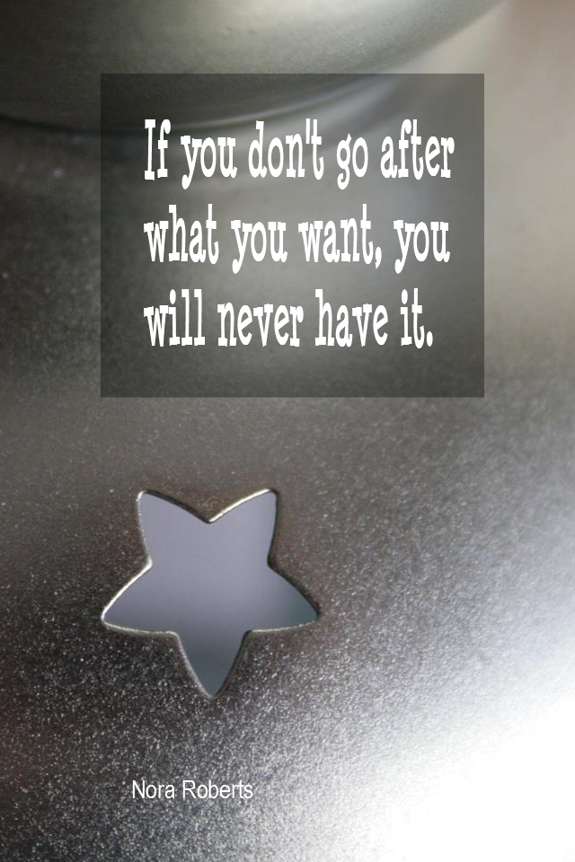 visual quote - image quotation for MOTIVATION - If you don't go after what you want, you will never have it. - Nora Roberts