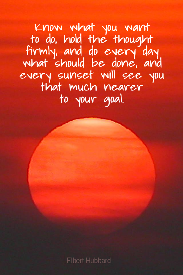 visual quote - image quotation for GOALS - Know what you want to do, hold the thought firmly, and do every day what should be done, and every sunset will see you that much nearer to your goal. - Elbert Hubbard