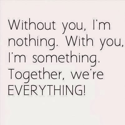 Without You, I'm Nothing. With You, I'm Something. Together, We're EVERYTHING