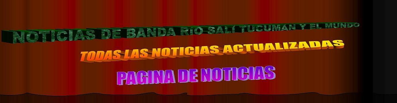 NOTICIAS DE BANDA RÍO SALÍ TUCUMÁN Y EL MUNDO