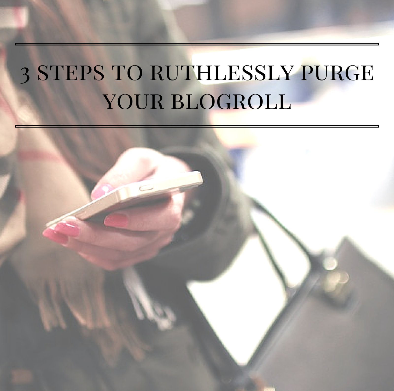 3 Steps To Ruthlessly Purge Your Blogroll | alyssajfreitas.blogspot.com