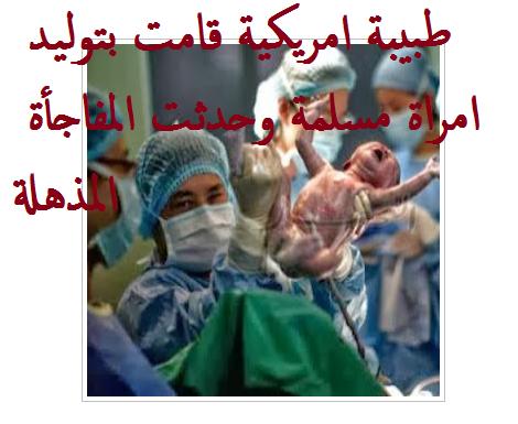 طبيبة امريكية قامت بتوليد امرأة مسلمة و بعد ذلك حدثت المفاجاة