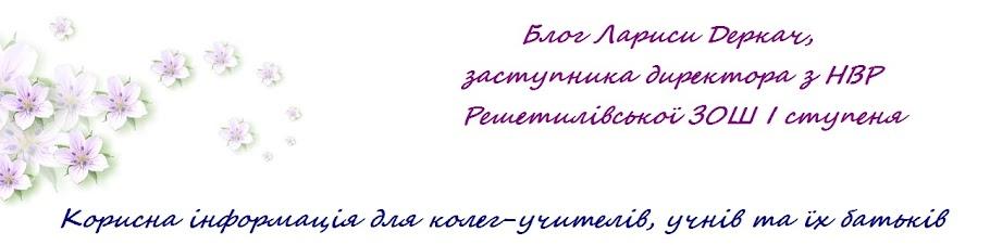 Блог  Деркач Лариси Василівни, учителя початкових класів, заступника директора з НВР