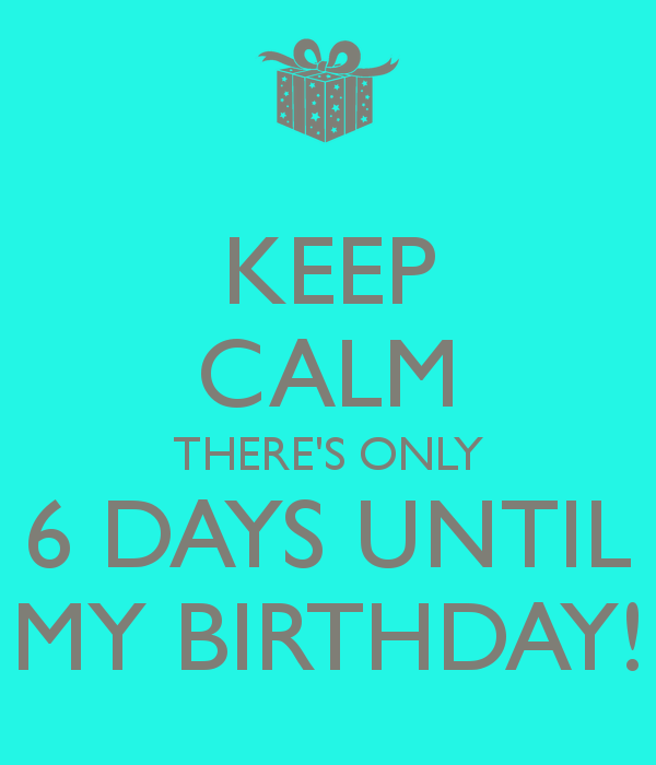 6 Days Till my Birthday 6 Days Till my Birthday