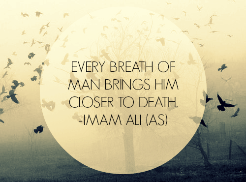 EVERY BREATH OF MAN BRINGS HIM CLOSER TO DEATH.