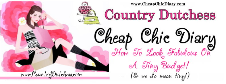 Country Dutchess Cheap Chic Diary - Fabulous Beauty & Style Tips For Tiny Budgets!