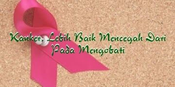 Kanker, Lebih Baik Mencegah Dari Pada Mengobati