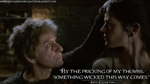 By the pricking of my thumbs, something wicked this way comes. Joan Clayton Quotes, Penny Dreadful Quotes