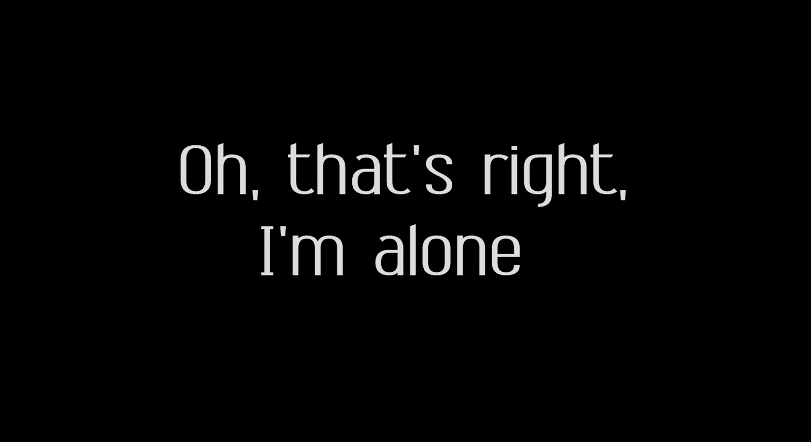 Oh, that's right, I'm alone