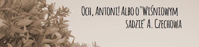 """Och, Antoni! Albo o """"Wiśniowym sadzie"""" A. Czechowa"""