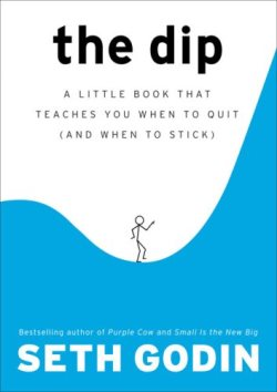 The Dip by Seth Godin: A Little Book That Teaches You When to Quit (and When to Stick)