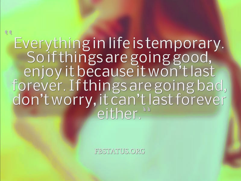 Everything in life is temporary.--Life Status