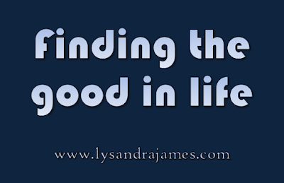 Finding the Good in Life - www.lysandrajames.com