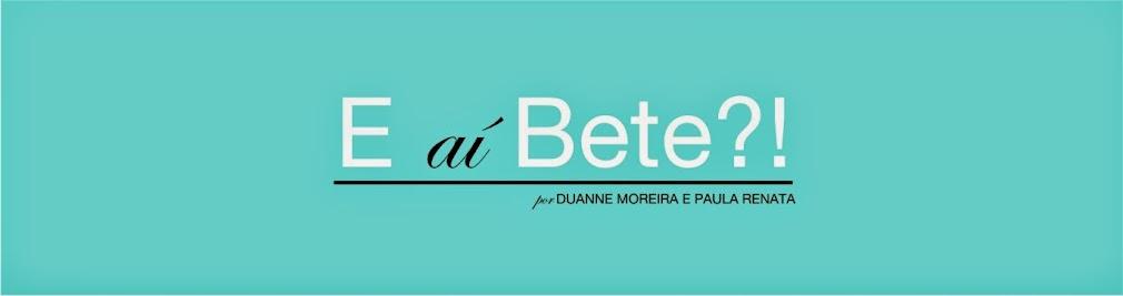 E aí Bete?!
