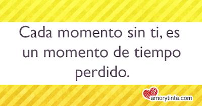 Cada momento sin ti, es un momento de tiempo perdido.