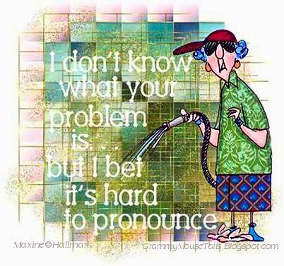 your problems must be hard to pronounce sarcastic saying image maxine