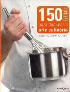 150 Técnicas para dominar a Arte Culinária