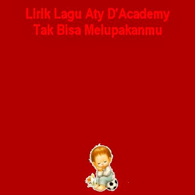 Lirik Lagu Aty D'Academy - Tak Bisa Melupakanmu