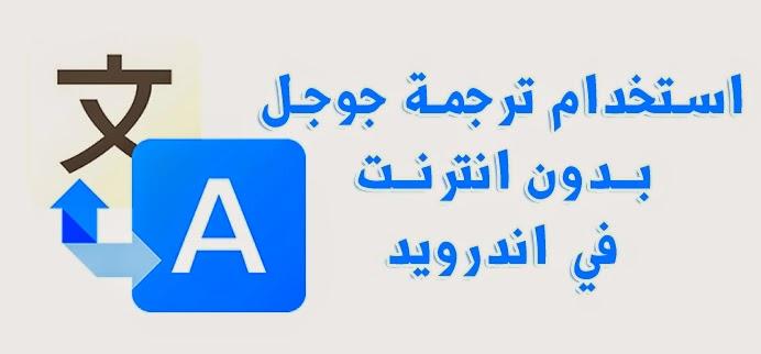 استخدام ترجمة جوجل بدون انترنت في هواتف الاندرويد