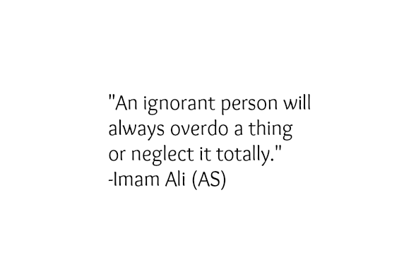 An ignorant person will always overdo a thing or neglect it totally.