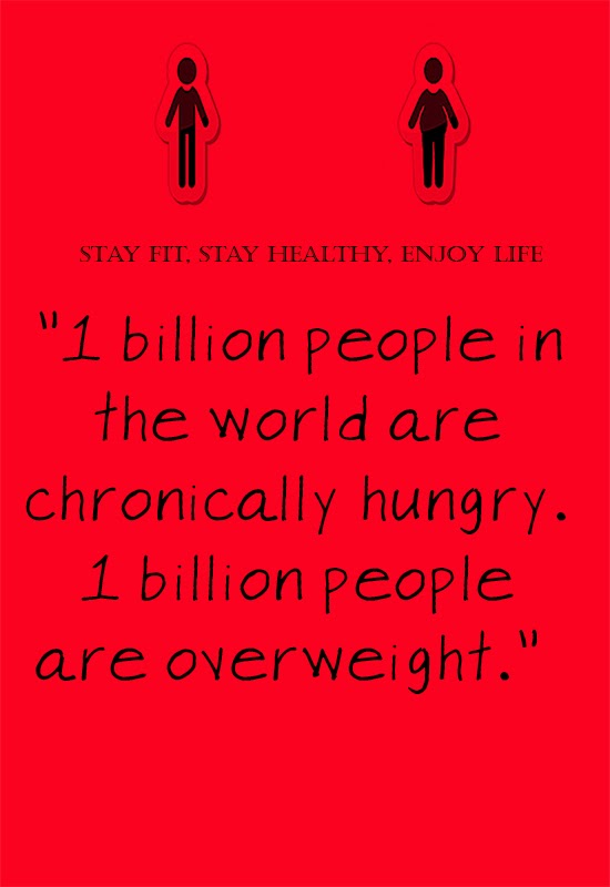 """1 billion people in the world are chronically hungry. 1 billion people are overweight."""