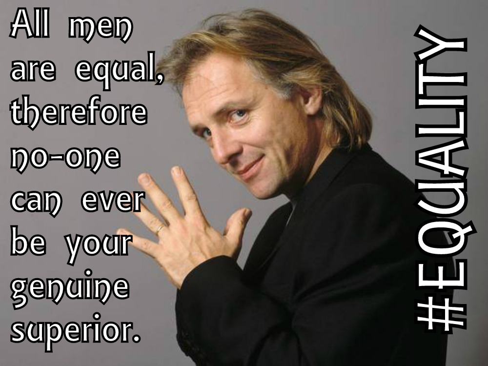 Rik Mayall's Five Mantras To Life Life By - All men are equal, therefore no-one can ever be your genuine superior #EQUALITY