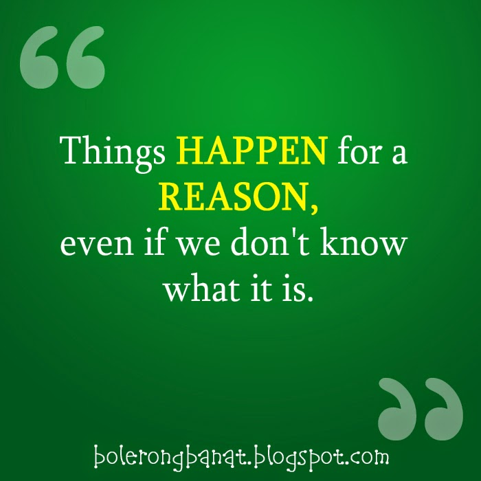 Things happen for a reason, even if we don't know what it is.