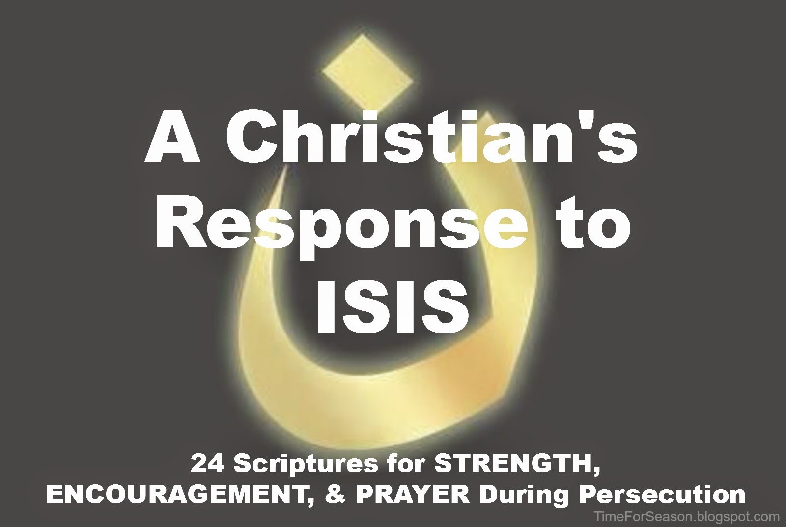 http://timeforseason.blogspot.com/2014/09/christian-scripture-response-to-isis-strength-encouragement-prayer-for-persecution.html