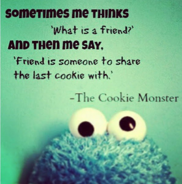 """Somtimes me thinks 'what is a friend' and then me say, 'friend is someone to share the last cookie with' Cookie monster Quote"