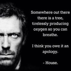 dr house quote, dr house somewhere out there is a tree producing oxygen apology, tree apology