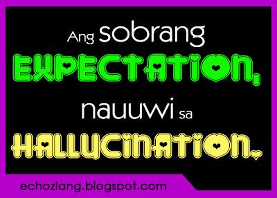 Ang sobrang expectation nauuwi sa Hallucination..