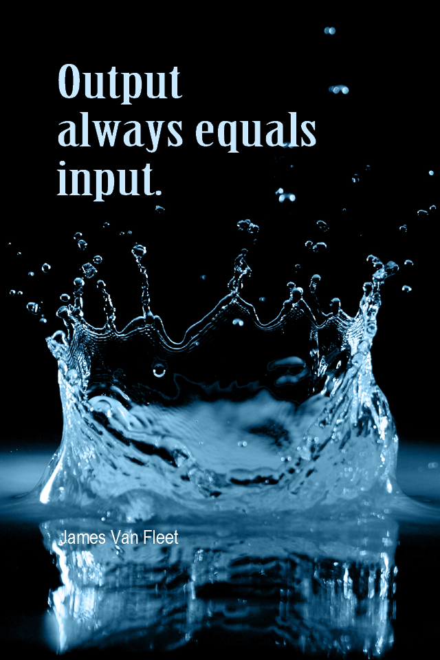 visual quote - image quotation for ACTION - Output always equals input. - James Van Fleet