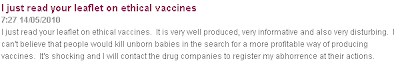 I just read your leaflet on ethical vaccines.  It is very well produced, very informative and also very disturbing.  I can't believe that people would kill unborn babies in the search for a more profitable way of producing vaccines.  It's shocking and I will contact the drug companies to register my abhorrence at their actions.