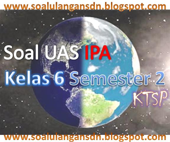 Soal UAS IPA Kelas 6 Semester 2 KTSP