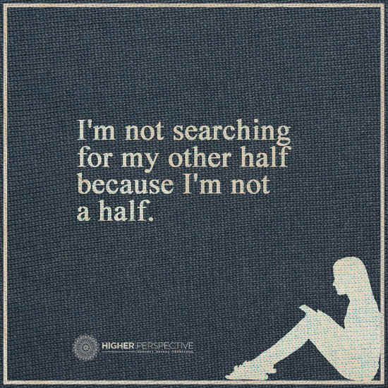 I am not searching for my other half because I am not half ...