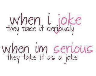 When I jokes they take it seriously, When I'm serious they take it as a joke.