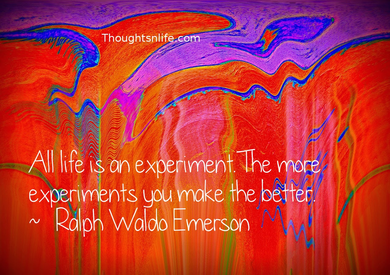 Thoughtsnlife.com: All life is an experiment. The more experiments you make the better. ~   Ralph Waldo Emerson