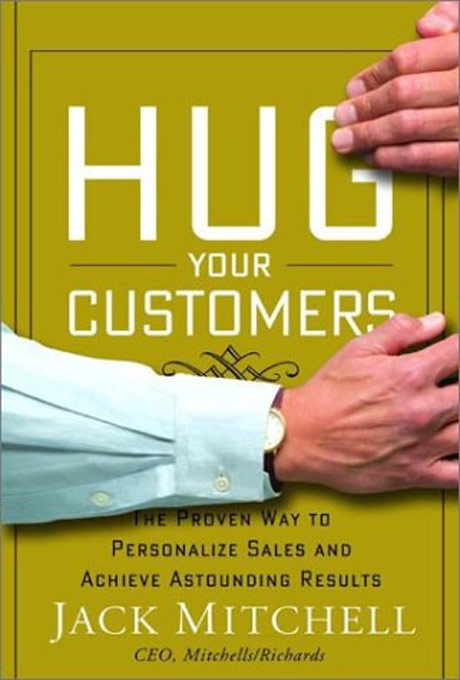 "hug your customers On april 14, the second edition of jack mitchell's ""hug your customers"" will be published by hachette book group."