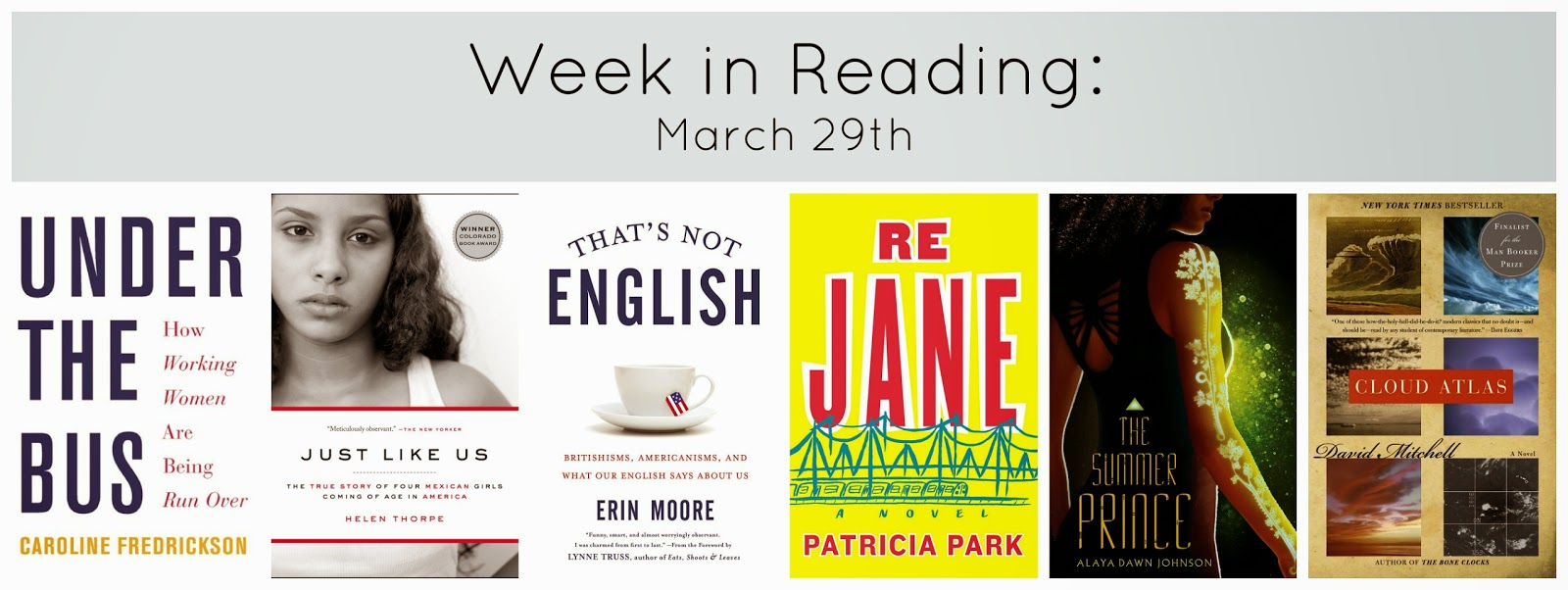 week in reading march 29th: book covers for under the bus by caroline frederickson; just like us by helen thorpe; that's not english by erin moore; re jane by patricia park; the summer prince by alaya dawn johnson; cloud atlas by david mitchell