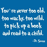 You're never too old, too wacky, too wild, to pick up a book and read to a child. -Dr. Seuss