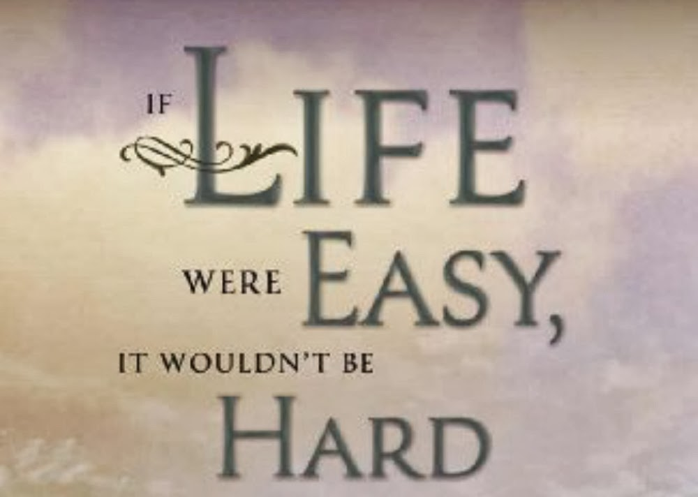 If likfe were easy, it wouldn't be hard Sheri Dew