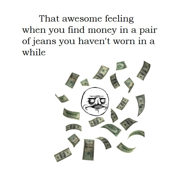 That Awesome Feeling When You Find Money In A Pair Of Jeans You Haven't Worn In A While