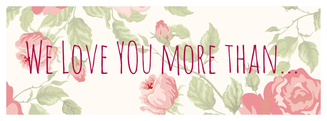 We love you more than...