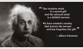 The intutive mind is a sacred gift, the rational mind a faithful servant. We have created a society that honors the servant and forgotten the gift