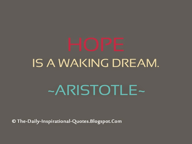 Hope is a waking dream. – Aristotle
