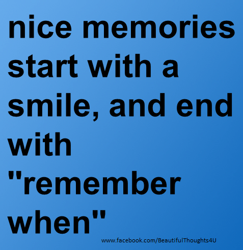 """nice memories start with a smile, and end with """"Remember when """""""